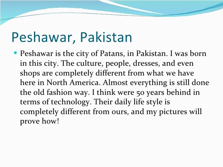 Peshawar, Pakistan Peshawar is the city of Patans, in Pakistan. I was born in this city. The culture, people, dresses, an...