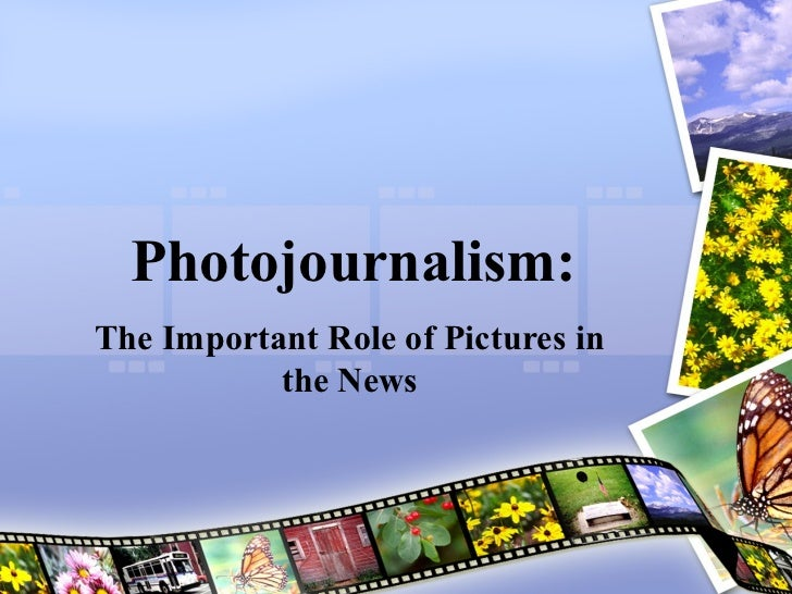 Photojournalism:The Important Role of Pictures in           the News