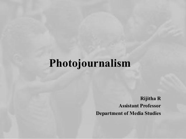 Photojournalism Rijitha R Assistant Professor Department of Media Studies