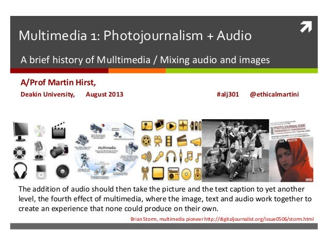 Multimedia 1: Photojournalism + Audio A brief history of Mulltimedia / Mixing audio and images A/Prof Martin Hirst, Deaki...
