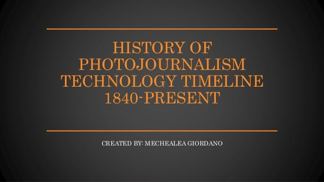 HISTORY OF PHOTOJOURNALISM TECHNOLOGY TIMELINE 1840-PRESENT CREATED BY: MECHEALEA GIORDANO