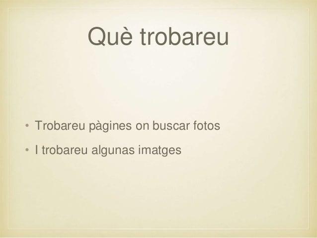 Què trobareu • Trobareu pàgines on buscar fotos • I trobareu algunas imatges