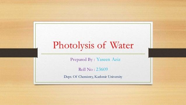 Photolysis of Water      Prepared By : Yaseen Aziz           Roll No : 23609  Dept. Of Chemistry, Kashmir University