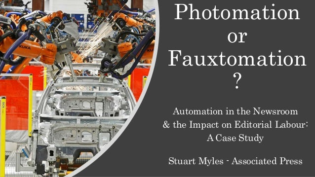 Photomation or Fauxtomation ? Automation in the Newsroom & the Impact on Editorial Labour: A Case Study Stuart Myles - Ass...