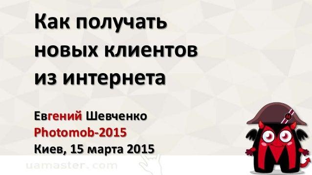 Как получать новых клиентов из интернета Евгений Шевченко Photomob-2015 Киев, 15 марта 2015