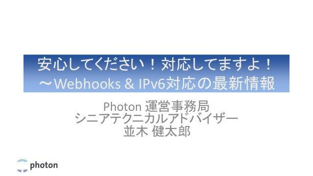 安心してください!対応してますよ! 〜Webhooks & IPv6対応の最新情報 Photon 運営事務局 シニアテクニカルアドバイザー 並木 健太郎