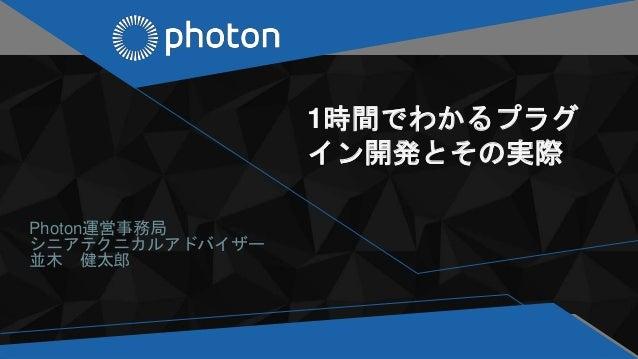 1時間でわかるプラグ イン開発とその実際 Photon運営事務局 シニアテクニカルアドバイザー 並木 健太郎
