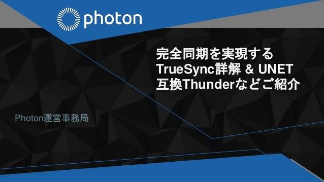 完全同期を実現する TrueSync詳解 & UNET 互換Thunderなどご紹介 Photon運営事務局