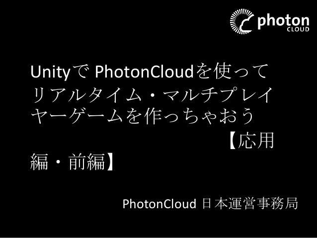 Unityで PhotonCloudを使って リアルタイム・マルチプレイ ヤーゲームを作っちゃおう 【応用 編・前編】 PhotonCloud 日本運営事務局