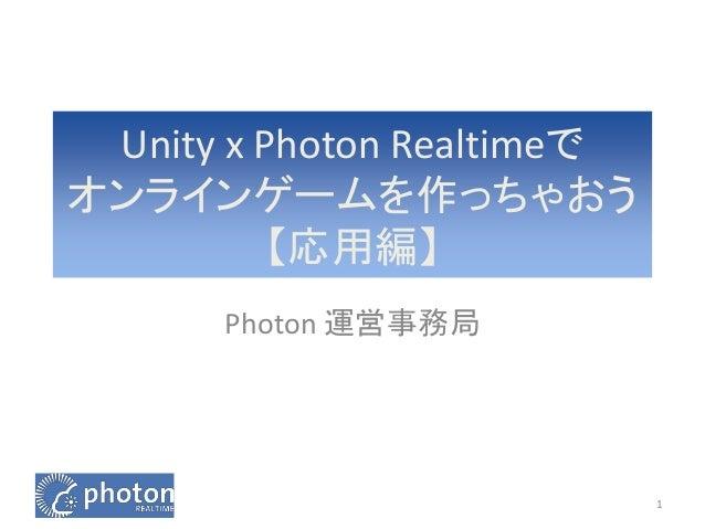 Unity x Photon Realtimeで  オンラインゲームを作っちゃおう  【応用編】  Photon 運営事務局  1