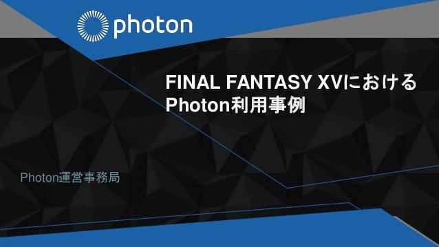 FINAL FANTASY XVにおける Photon利用事例 Photon運営事務局