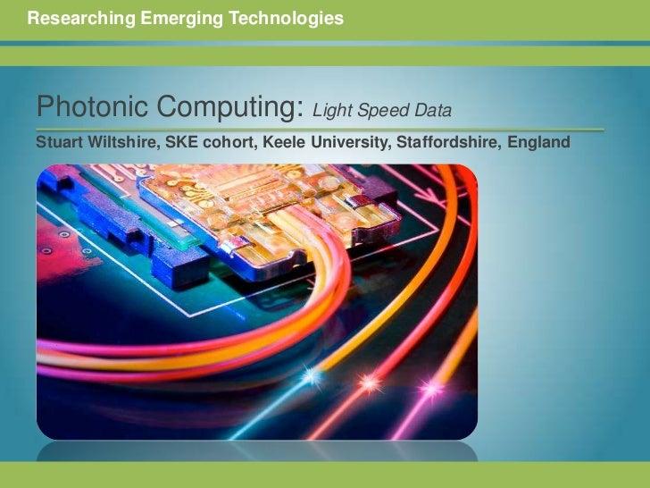 Researching Emerging Technologies<br />Photonic Computing: Light Speed Data<br /><br />Stuart Wiltshire, SKE cohort, Keel...