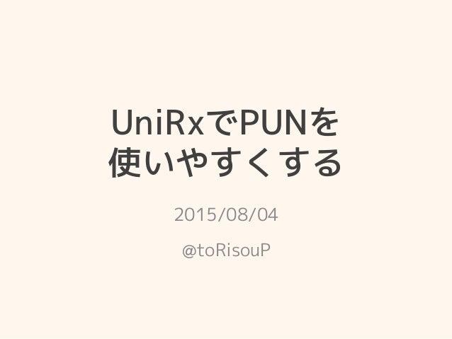 UniRxでPUNを 使いやすくする 2015/08/04 @toRisouP