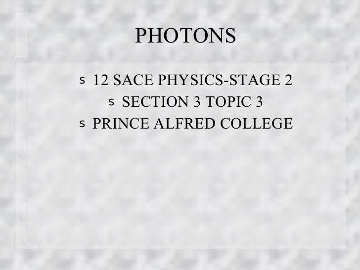 PHOTONS <ul><li>12 SACE PHYSICS-STAGE 2 </li></ul><ul><li>SECTION 3 TOPIC 3 </li></ul><ul><li>PRINCE ALFRED COLLEGE </li><...