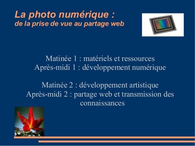 La photo numérique : de la prise de vue au partage web Matinée 1 : matériels et ressources Après-midi 1 : développement nu...