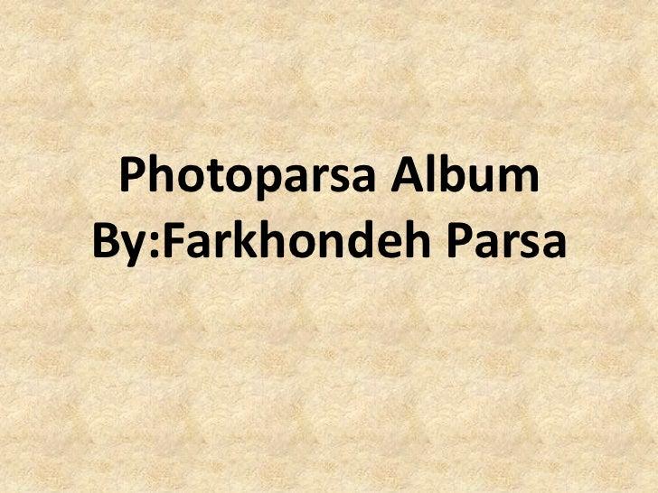 Photoparsa AlbumBy:Farkhondeh Parsa