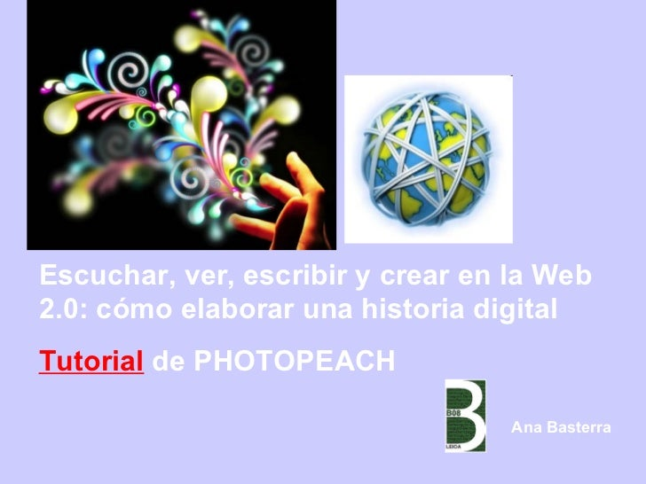 Escuchar, ver, escribir y crear en la Web 2.0: cómo elaborar una historia digital Tutorial  de PHOTOPEACH  Ana Basterra