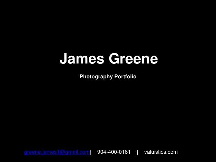 James Greene<br />Photography Portfolio<br />greene.james1@gmail.com|    904-400-0161    |    valuistics.com<br />