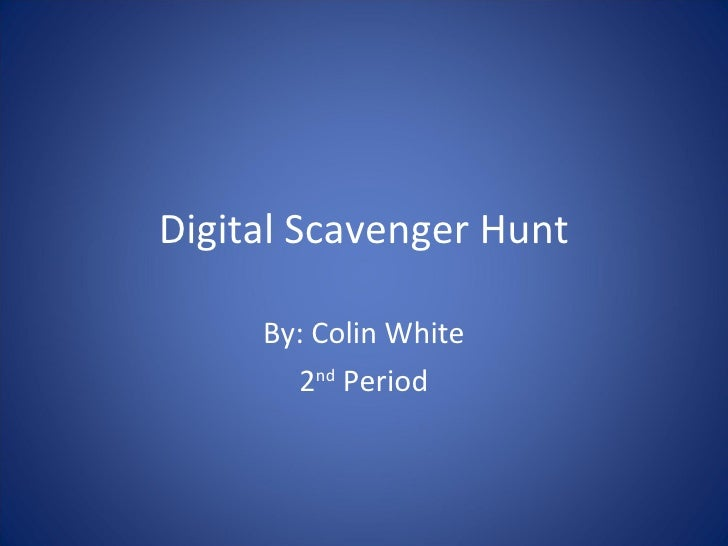 Digital Scavenger Hunt By: Colin White 2 nd  Period