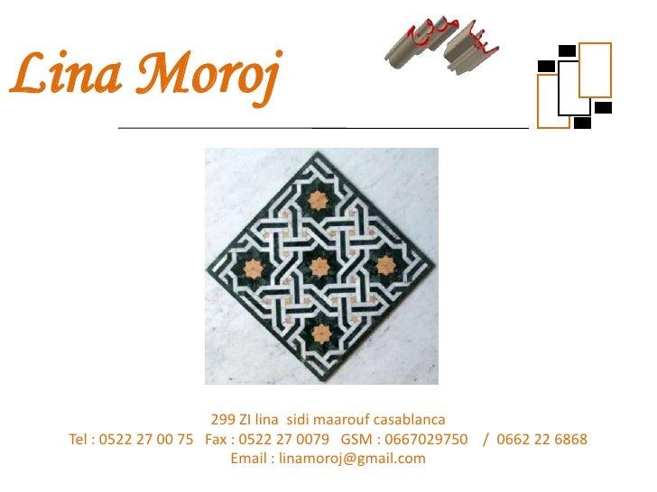 Lina Moroj                       299 ZI lina sidi maarouf casablanca  Tel : 0522 27 00 75 Fax : 0522 27 0079 GSM : 0667029...