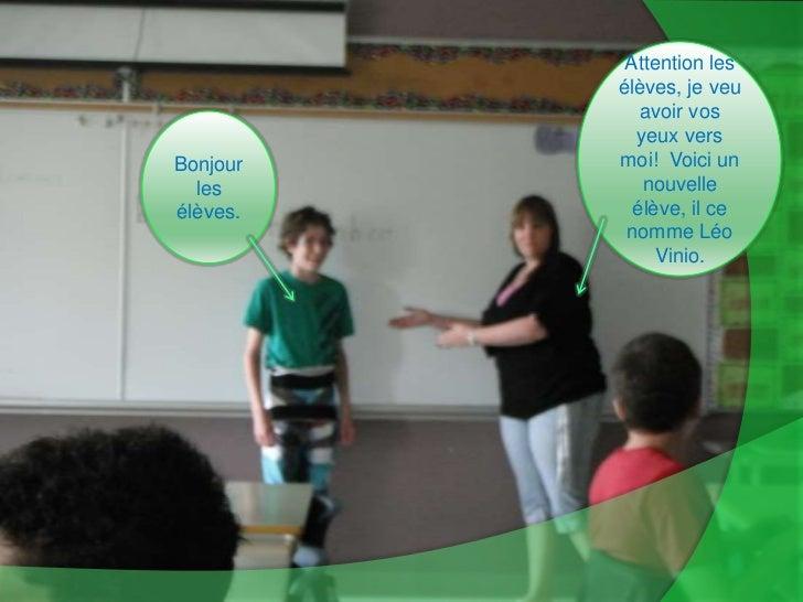 Attention les élèves, je veu avoir vos yeux vers moi!  Voici un nouvelle élève, il ce nomme Léo Vinio.<br />Bonjour les él...