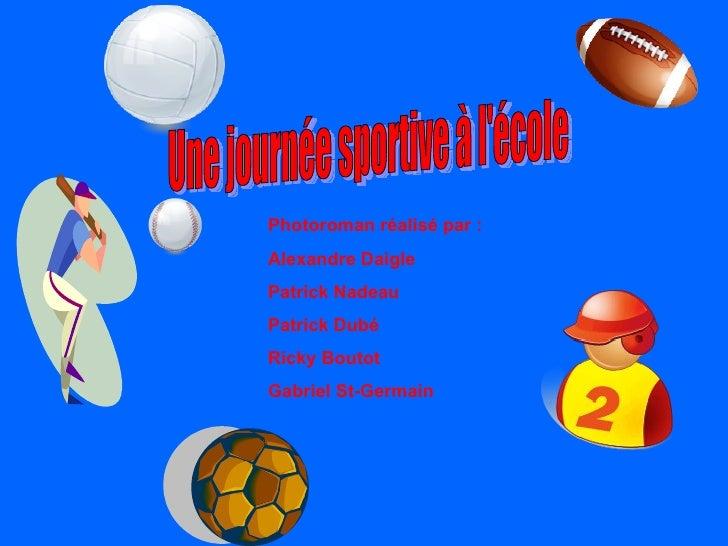 Une journée sportive à l'école Photoroman réalisé par : Alexandre Daigle Patrick Nadeau  Patrick Dubé Ricky Boutot Gabriel...