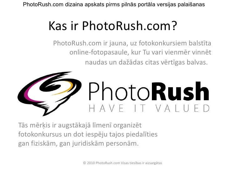 Kas ir PhotoRush.com? PhotoRush.com ir jauna, uz fotokonkursiem balstīta online-fotopasaule, kur Tu vari vienmēr vinnēt na...