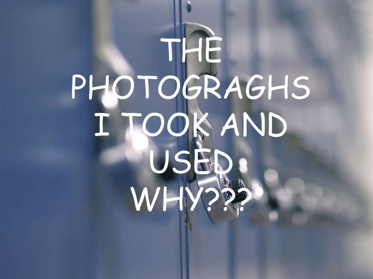 THE PHOTOGRAGHS I TOOK AND USED WHY???