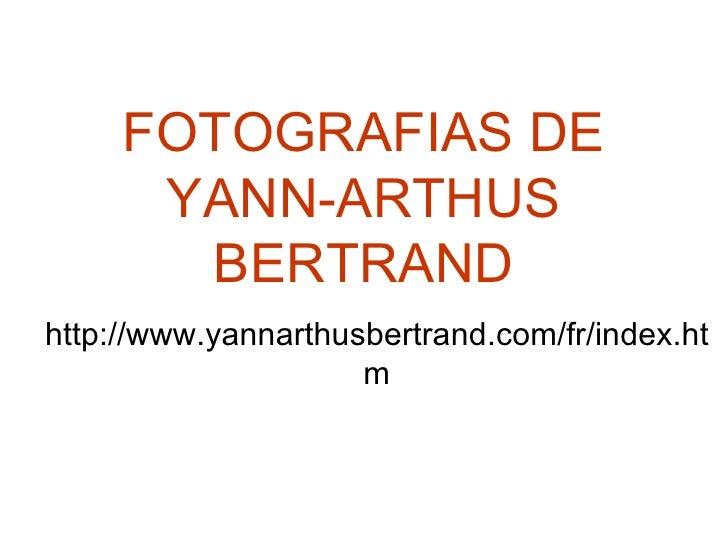 FOTOGRAFIAS DE YANN-ARTHUS BERTRAND http://www.yannarthusbertrand.com/fr/index.htm