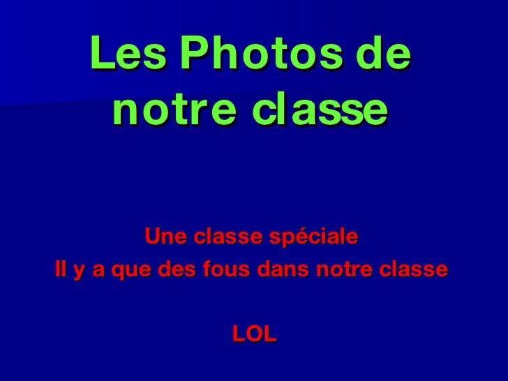 Les Photos de notre classe <ul><li>Une classe spéciale  </li></ul><ul><li>Il y a que des fous dans notre classe  </li></ul...