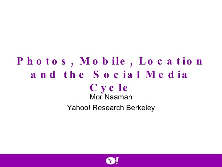Photos, Mobile, Location and the Social Media Cycle Mor Naaman Yahoo! Research Berkeley