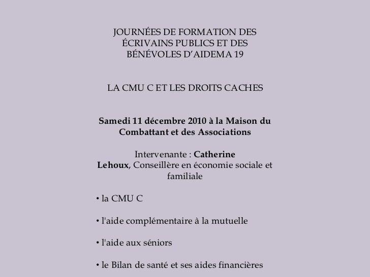 JOURNÉES DE FORMATION DES ÉCRIVAINS PUBLICS ET DES BÉNÉVOLES D'AIDEMA 19<br />LA CMU C ET LES DROITS CACHES<br />Samedi 11...