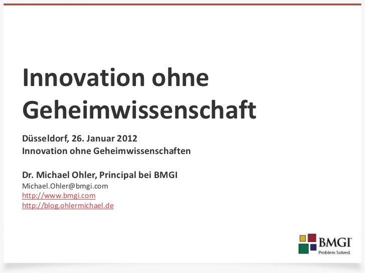 Innovation ohneGeheimwissenschaftDüsseldorf, 26. Januar 2012Innovation ohne GeheimwissenschaftenDr. Michael Ohler, Princip...