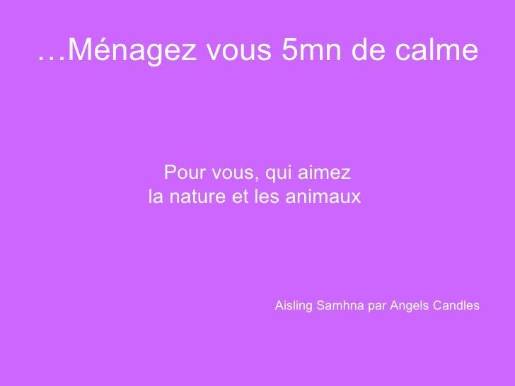 Ménagez vous 5mn de calme… <ul><li>Pour vous, qui aimez </li></ul><ul><li>la nature et les animaux </li></ul>Aisling Samhn...