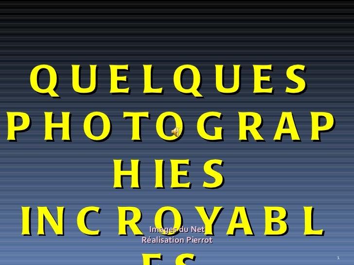 QUELQUES PHOTOGRAPHIES INCROYABLES Images du Net Réalisation Pierrot