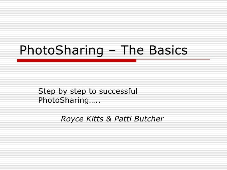 PhotoSharing – The Basics Step by step to successful  PhotoSharing….. Royce Kitts & Patti Butcher