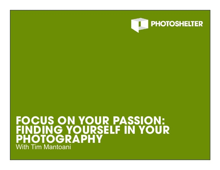 FOCUS ON YOUR PASSION: FINDING YOURSELF IN YOUR PHOTOGRAPHY With Tim Mantoani                            1