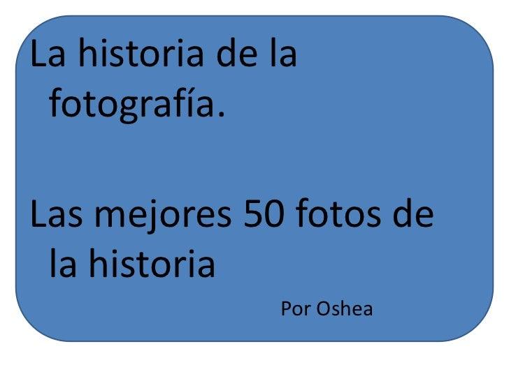 La historia de la fotografía.Las mejores 50 fotos de la historia               Por Oshea