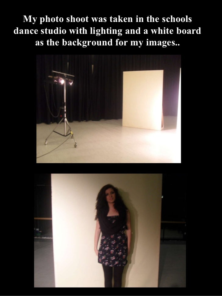 My photo shoot was taken in the schools dance studio with lighting and a white board as the background for my images..