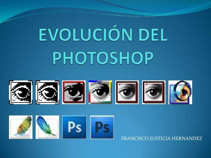 EVOLUCIÓN DEL PHOTOSHOP<br />FRANCISCO JUSTICIA HERNANDEZ<br />