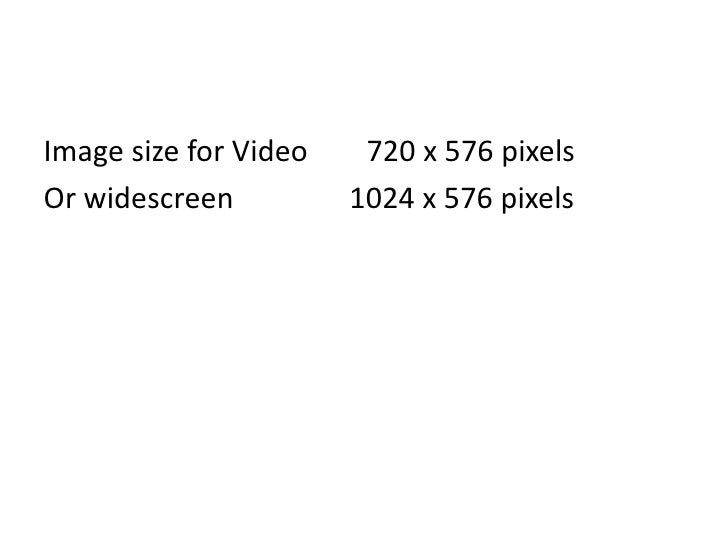 Image size for Video        720 x 576 pixels<br />Or widescreen 			  1024 x 576 pixels<br />