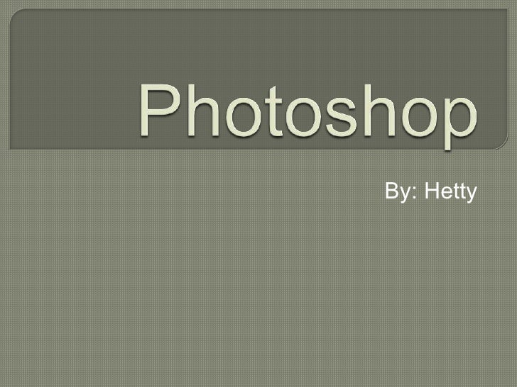 Photoshop<br /> By: Hetty <br />