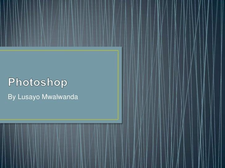 Photoshop<br />By Lusayo Mwalwanda<br />