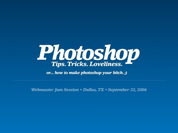 Photoshop          Tips. Tricks. Loveliness.        or... how to make photoshop your bitch. ;)    Webmaster Jam Session • ...