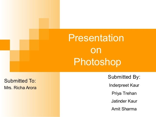 Presentation on Photoshop Submitted To: Mrs. Richa Arora Submitted By: Inderpreet Kaur Priya Trehan Jatinder Kaur Amit Sha...