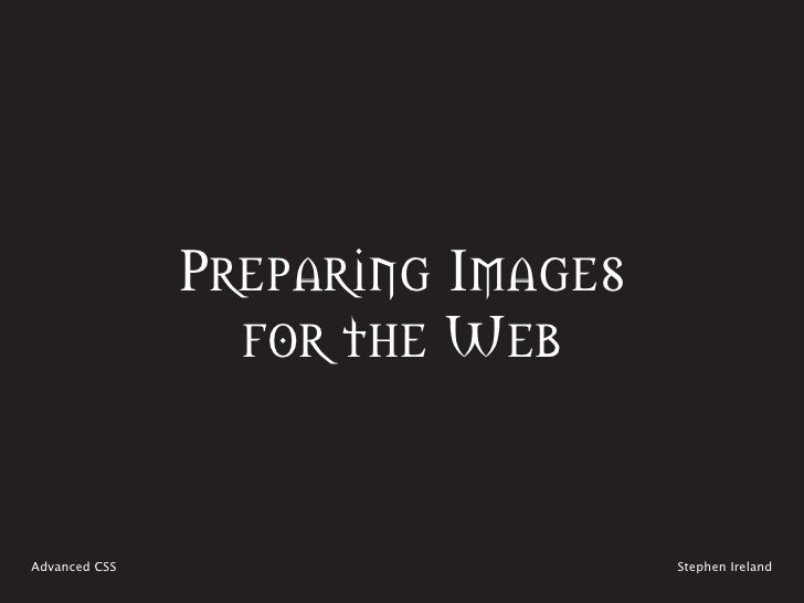 Preparing Images                  for the Web   Advanced CSS                      Stephen Ireland