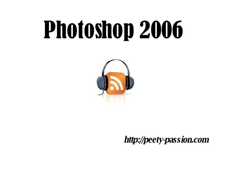 Photoshop 2006 <ul><li>http://peety-passion.com </li></ul>