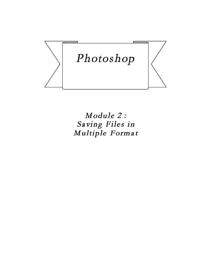 Photoshop CS2   Saving files in multiple formatModul 2 :    Saving Files in Multiple FormatDuration :   40 minutesObjectiv...