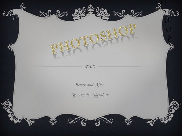 Photoshop <br />Photoshop<br />Before and After<br />By Arnab Vijayakar<br />