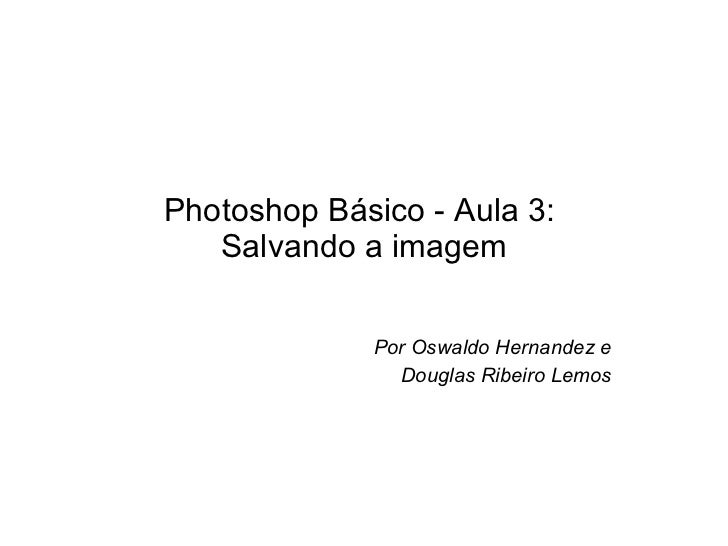 Photoshop Básico - Aula 3:  Salvando a imagem Por Oswaldo Hernandez e Douglas Ribeiro Lemos